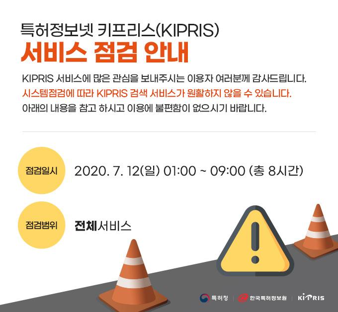 특허정보넷 키프리스(KIPRIS) 서비스 점검 안내, KIPRIS 서비스에 많은 관심을 보내주시는 이용자 여러분께 감사드립니다. 시스템점검에 따라 KIPRIS 검색 서비스가 원활하지 않을 수 있습니다. 아래의 내용을 참고 하시고 이용에 불편함이 없으시기 바랍니다. 점검일시:2020. 7. 12(일) 01:00 ~ 09:00 (총 8시간), 점검범위:전체서비스, 특허청, 한국특허정보원, KIPRIS